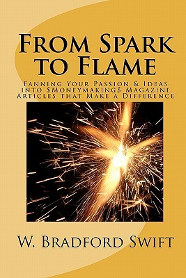 From Spark to Flame: Fanning Your Passion & Ideas Into Moneymaking Magazine Articles That Make a Difference  by  Orrin Jason Bradford