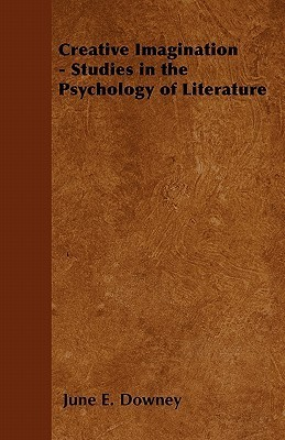 Creative Imagination - Studies in the Psychology of Literature  by  June E. Downey