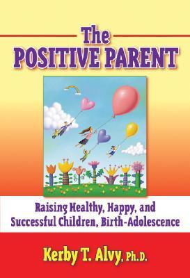 The Positive Parent: Raising Healthy, Happy, and Successful Chilldren: Birth-Adolescence Kerby T. Alvy