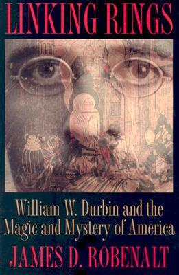 Linking Rings: William W. Durbin and the Magic and Mystery of America  by  James David Robenalt