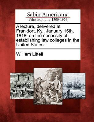 A Lecture, Delivered at Frankfort, KY., January 15th, 1818, on the Necessity of Establishing Law Colleges in the United States. William Littell