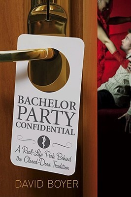 Bachelor Party Confidential: A Real-Life Peek Behind the Closed-Door Tradition  by  David Boyer