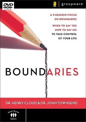 Boundaries: A 9-Session Focus on Boundaries: When to Say Yes and How to Say No to Take Control of Your Life Henry Cloud