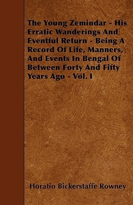 The Young Zemindar - His Erratic Wanderings and Eventful Return - Being a Record of Life, Manners, and Events in Bengal of Between Forty and Fifty Yea  by  Horatio Bickerstaffe Rowney