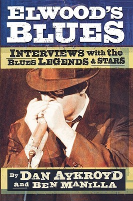 Elwoods Blues: Interviews with the Blues Legends & Stars  by  Dan Aykroyd