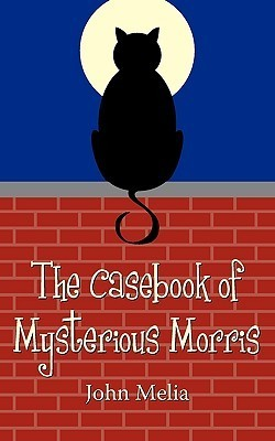 The Casebook of Mysterious Morris  by  John Melia