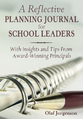 A Reflective Planning Journal for School Leaders: With Insights and Tips from Award-Winning Principals  by  Olaf Jorgenson