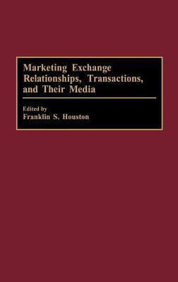 Marketing Exchange Relationships, Transactions, and Their Media Franklin S. Houston
