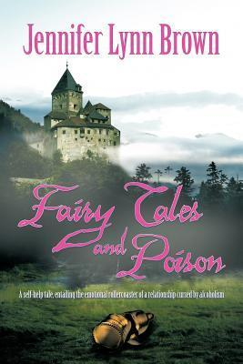 Fairy Tales and Poison: A Self-Help Tale, Entailing the Emotional Rollercoaster of a Relationship Cursed  by  Alcoholism. by Jennifer Lynn Brown