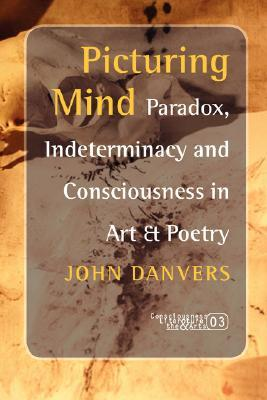 Picturing Mind: Paradox, Indeterminacy and Consciousness in Art & Poetry (Consciousness, Literature and the Arts 3) (Consciousness, Literature & the Arts) John Danvers