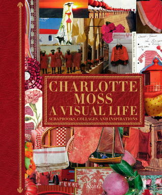 Charlotte Moss My Scrapbooks: Inspirational and Personal Reflections from Leading Ladies of Style Charlotte Moss