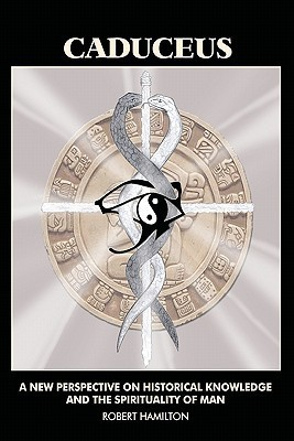 Caduceus: A New Perspective on Historical Knowledge and the Spirituality of Man Robert Hamilton