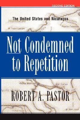 Not Condemned to Repetition: The United States and Nicaragua  by  Robert A. Pastor