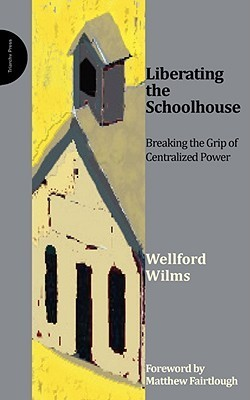 Liberating the Schoolhouse: Breaking the Grip of Centralized Power  by  W. Wilms