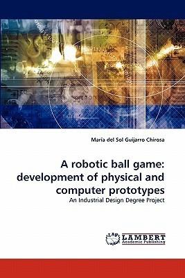 A Robotic Ball Game: Development of Physical and Computer Prototypes Maria Del Sol Guijarro Chirosa