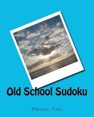 Old School Sudoku: Classical Sudoku Puzzles for Fun and Challenge  by  Praveen Puri
