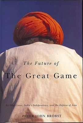 The Future of Great Game: Sir Olaf Caroe, Indias Independence, and the Defense of Asia Peter John Brobst