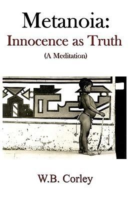 Metanoia: Innocence as Truth: W.B. Corley