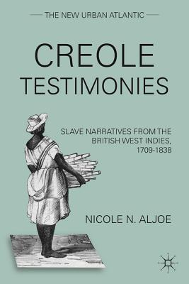 Creole Testimonies: Slave Narratives from the British West Indies, 1709-1838  by  Nicole N. Aljoe