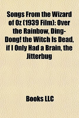 Songs From the Wizard of Oz (1939 Film): Over the Rainbow, Ding-Dong! the Witch Is Dead, if I Only Had a Brain, the Jitterbug  by  Books LLC