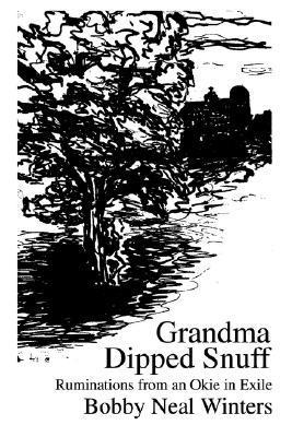 Grandma Dipped Snuff: Ruminations from an Okie in Exile Bobby N. Winters