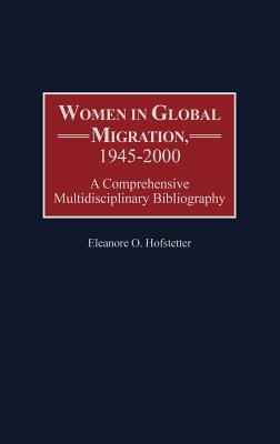 Women in Global Migration, 1945-2000: A Comprehensive Multidisciplinary Bibliography  by  Eleanore O. Hofstetter