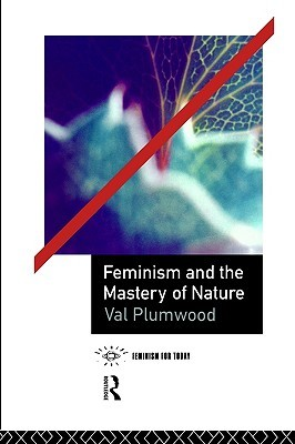 Feminism and the Mastery of Nature Val Plumwood