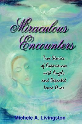 Miraculous Encounters: True Stories of Experiences with Angels and Departed Loved Ones  by  Michele  A. Livingston