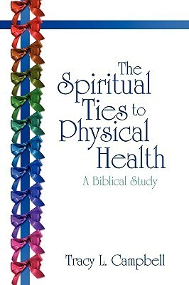 The Spiritual Ties to Physical Health: A Biblical Study  by  Tracy L. Campbell