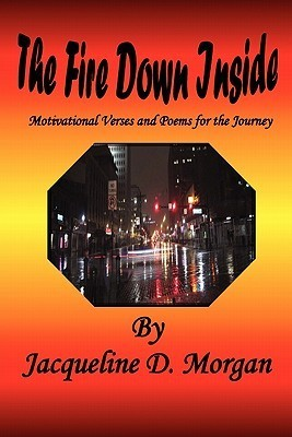 The Fire Down Inside: Motivational Verses and Poems for the Journey Jacqueline D. Morgan