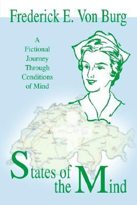 States of the Mind: A Fictional Journey Through Conditions of Mind Frederick E. Von Burg