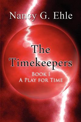 The Timekeepers: Book I - A Play for Time Nancy G. Ehle