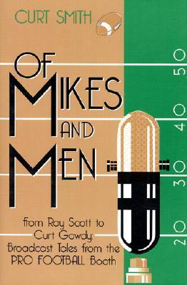 Of Mikes and Men: From Ray Scott to Curt Gowdy: Tales from the Pro Football Booth  by  Curt Smith