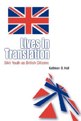 Lives in Translation: Sikh Youth as British Citizens  by  Kathleen D. Hall