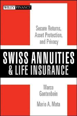 Swiss Annuities and Life Insurance: Secure Returns, Asset Protection, and Privacy Marco Gantenbein