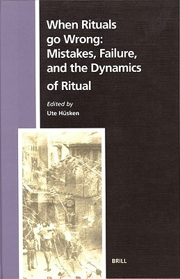 When Rituals Go Wrong: Mistakes, Failure, And The Dynamics Of Ritual (Numen Book) Ute Hüsken