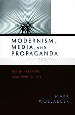 Modernism, Media, And Propaganda: British Narrative From 1900 To 1945  by  Mark Wollaeger