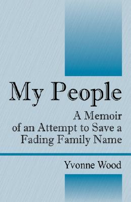 My People: A Memoir of an Attempt to Save a Fading Family Name  by  Yvonne Wood