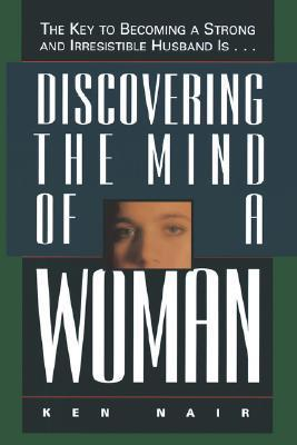 Discovering the Mind of a Woman: The Key to Becoming a Strong and Irresistable Husband Is... Ken Nair