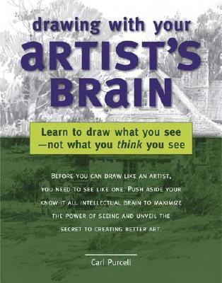 Drawing with Your Artists Brain: Learn to Draw What You See -- Not What You Think You See  by  Carl Purcell