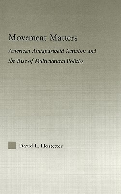 Movement Matters: American Antiapartheid Activism and the Rise of Multicultural Politics  by  David L. Hostetter