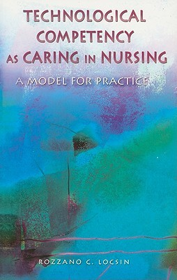 Technological Competency as Caring in Nursing: A Model for Practice  by  Rozzano C. Locsin