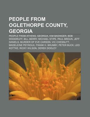 People from Oglethorpe County, Georgia: People from Athens, Georgia, Kim Basinger, Bob Woodruff, Bill Berry, Michael Stipe, Paul Broun  by  Books LLC