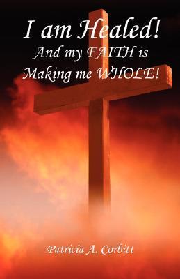 I Am Healed! and My Faith Is Making Me Whole! Patricia Corbitt