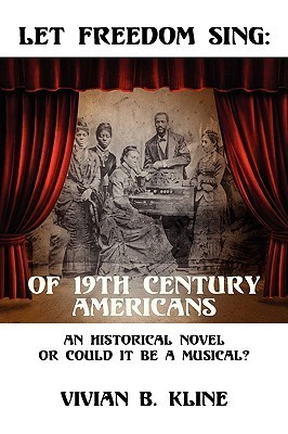 Let Freedom Sing: Of 19th Century Americans: An Historical Novel or Could It Be a Musical?  by  Vivian B Kline