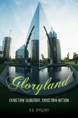 Gloryland: Christian Suburbia, Christian Nation H. B. Cavalcanti