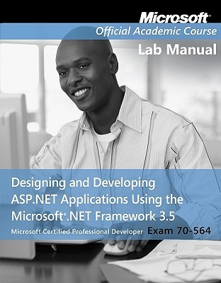 Exam 70-564, Lab Manual: Designing and Developing ASP.Net Applications Using the Microsoft .Net Framework 3.5  by  MOAC (Microsoft Official Academic Course)