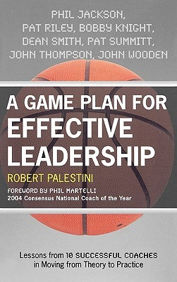 A Game Plan For Effective Leadership: Lessons From 10 Successful Coaches In Moving Theory To Practice Robert Palestini