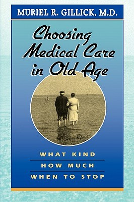 Choosing Medical Care in Old Age: What Kind, How Much, When to Stop Muriel R. Gillick