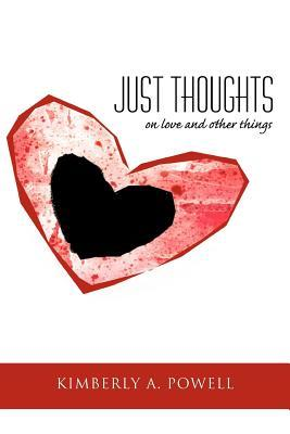 Just Thoughts: On Love and Other Things  by  Kimberly A. Powell